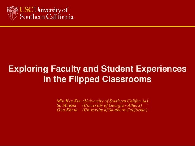 Exploring Faculty and Student Experiences in the Flipped Classrooms Min Kyu Kim (University of Southern California) So Mi ...