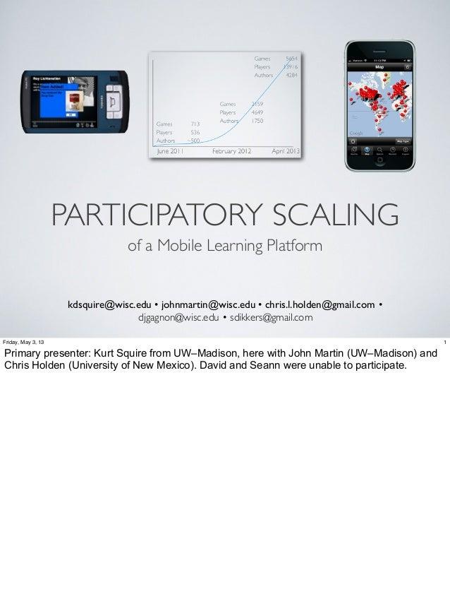 PARTICIPATORY SCALINGof a Mobile Learning Platformkdsquire@wisc.edu • johnmartin@wisc.edu • chris.l.holden@gmail.com •djga...