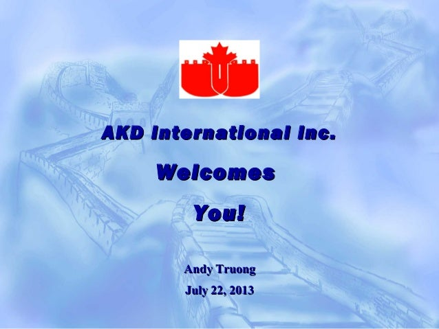 AKD International Inc.AKD International Inc. WelcomesWelcomes You!You! Andy TruongAndy Truong July 22, 2013July 22, 2013
