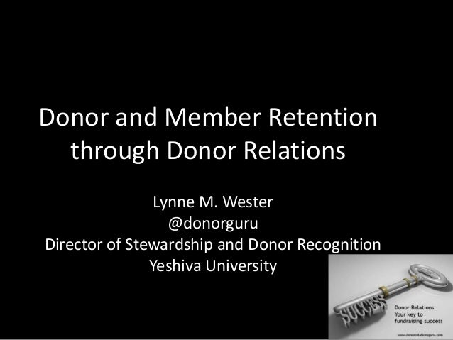 Donor and Member Retentionthrough Donor RelationsLynne M. Wester@donorguruDirector of Stewardship and Donor RecognitionYes...