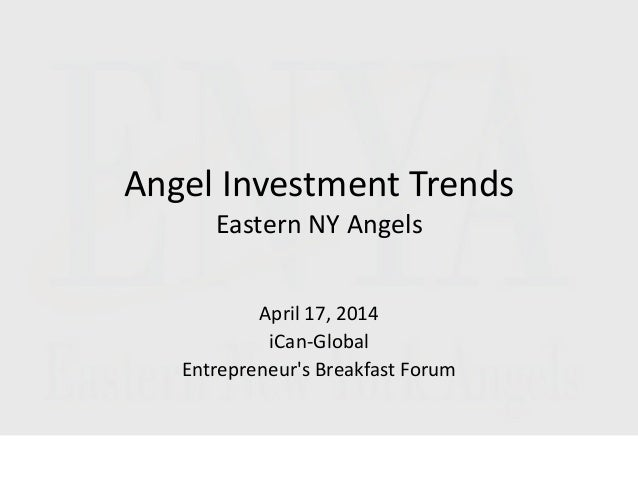 Angel Investment Trends Eastern NY Angels April 17, 2014 iCan-Global Entrepreneur's Breakfast Forum