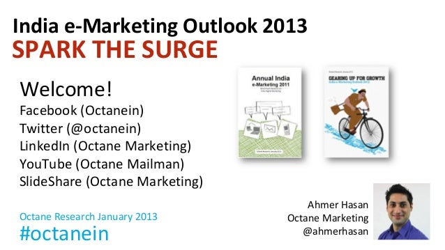 India e-Marketing Outlook 2013SPARK THE SURGEWelcome!Facebook (Octanein)Twitter (@octanein)LinkedIn (Octane Marketing)YouT...