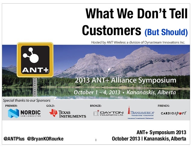 ANT+ Symposium 2013 October 2013 | Kananaskis, Alberta What We Don't Tell Customers (But Should) @ANTPlus 1@BryanKORourke ...
