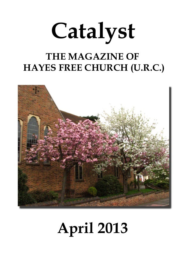 Catalyst   THE MAGAZINE OFHAYES FREE CHURCH (U.R.C.)      April 2013