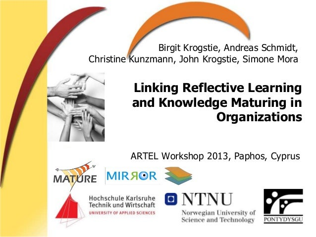 Linking Reflective Learning and Knowledge Maturing in Organizations ARTEL Workshop 2013, Paphos, Cyprus Birgit Krogstie, A...