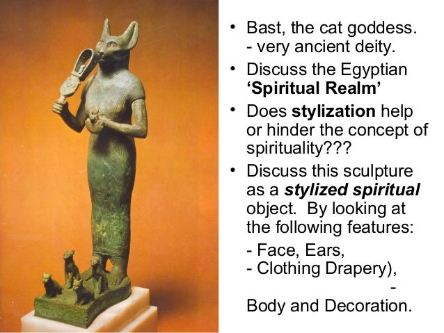 • Bast, the cat goddess.- very ancient deity.• Discuss the Egyptian'Spiritual Realm'• Does stylization helpor hinder the c...