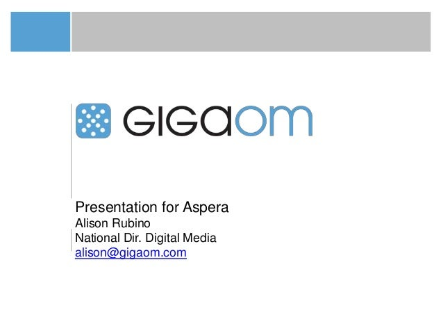 Presentation for AsperaAlison RubinoNational Dir. Digital Mediaalison@gigaom.com