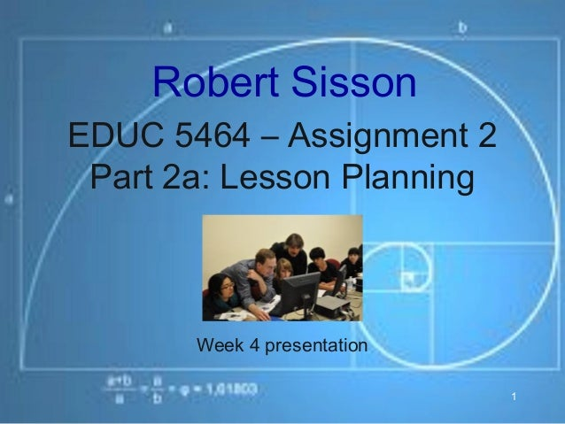 Robert SissonEDUC 5464 – Assignment 2 Part 2a: Lesson Planning       Week 4 presentation                             1