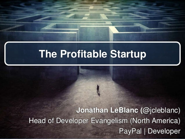 The Profitable Startup Jonathan LeBlanc (@jcleblanc) Head of Developer Evangelism (North America) PayPal | Developer