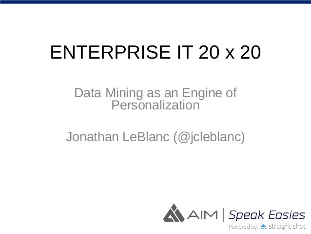 ENTERPRISE IT 20 x 20 Data Mining as an Engine of Personalization Jonathan LeBlanc (@jcleblanc)