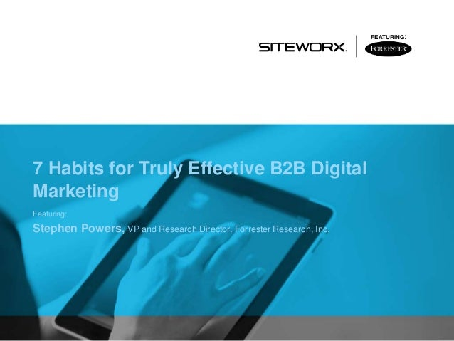 7 Habits for Truly Effective B2B Digital Marketing Featuring: Stephen Powers, VP and Research Director, Forrester Research...