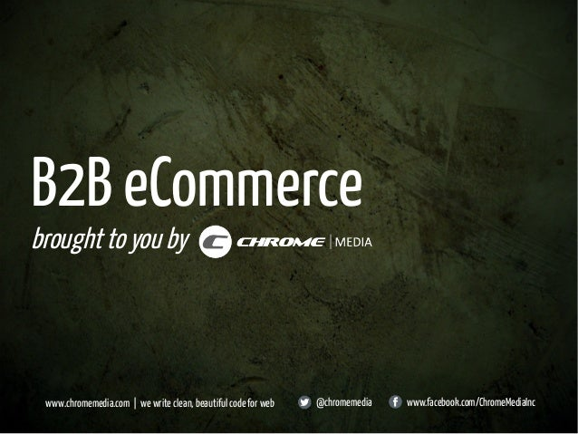 B2B eCommerce broughttoyouby www.chromemedia.com | we write clean, beautiful code for web @chromemedia www.facebook.com/Ch...