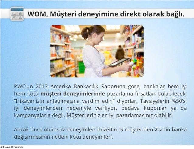 WOM, Müşteri deneyimine direkt olarak bağlı.           PWC'un 2013 Amerika Bankacılık Raporuna göre, bankalar hem iyi     ...