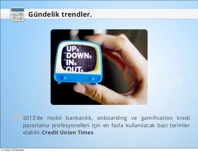 """Gündelik trendler.         """"         2013'de mobil bankacılık, onboarding ve gamification kredi                   pazarlama..."""