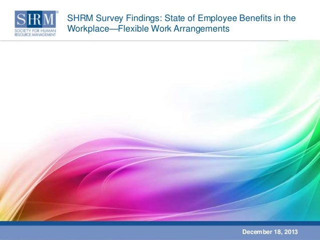 SHRM Survey Findings: State of Employee Benefits in the Workplace—Flexible Work Arrangements  December 18, 2013