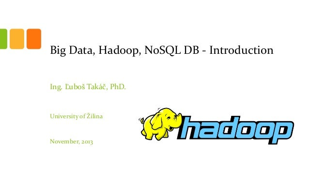 Big Data, Hadoop, NoSQL DB - Introduction Ing. Ľuboš Takáč, PhD.  University of Žilina  November, 2013
