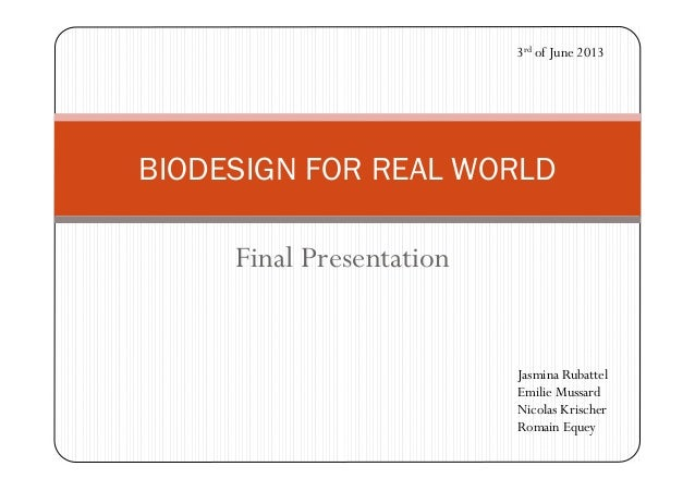 Final Presentation BIODESIGN FOR REAL WORLD 3rd of June 2013 Jasmina Rubattel Emilie Mussard Nicolas Krischer Romain Equey