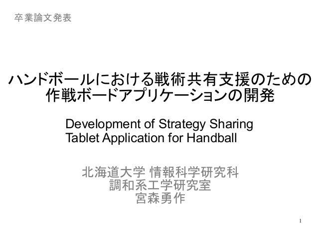 卒業論文発表  ハンドボールにおける戦術共有支援のための  1  作戦ボードアプリケーションの開発  Development of Strategy Sharing  Tablet Application for Handball  北海道大学...