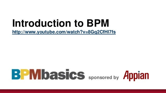 Introduction to BPMhttp://www.youtube.com/watch?v=8Gq2CfHl7fs                              sponsored by