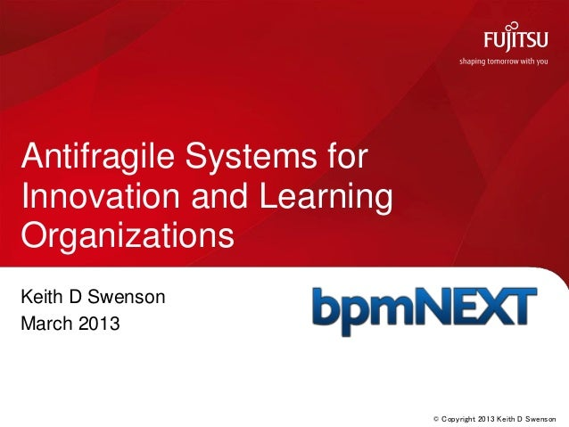 © Copyright 2013 Keith D SwensonKeith D SwensonMarch 2013Antifragile Systems forInnovation and LearningOrganizations