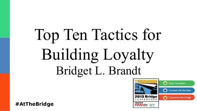 Top Ten Tactics for Building Loyalty Bridget L. Brandt #AtTheBridge