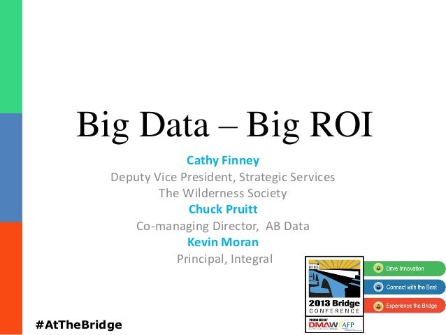 Big Data – Big ROI Cathy Finney Deputy Vice President, Strategic Services The Wilderness Society Chuck Pruitt Co-managing ...