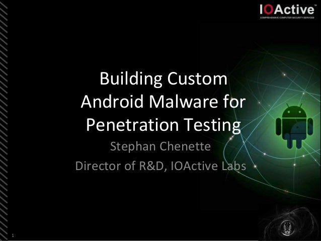 1 Building Custom Android Malware for Penetration Testing Stephan Chenette Director of R&D, IOActive Labs