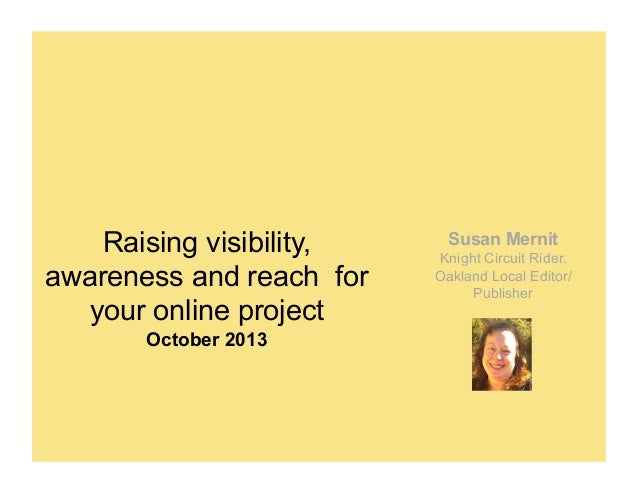 Raising visibility, awareness and reach for your online project October 2013  Susan Mernit Knight Circuit Rider, Oakland L...