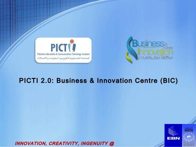 PICTI 2.0: Business & Innovation Centre (BIC) INNOVATION, CREATIVITY, INGENUITY @