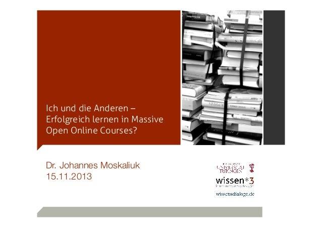 Ich und die Anderen – Erfolgreich lernen in Massive Open Online Courses?  Dr. Johannes Moskaliuk 15.11.2013