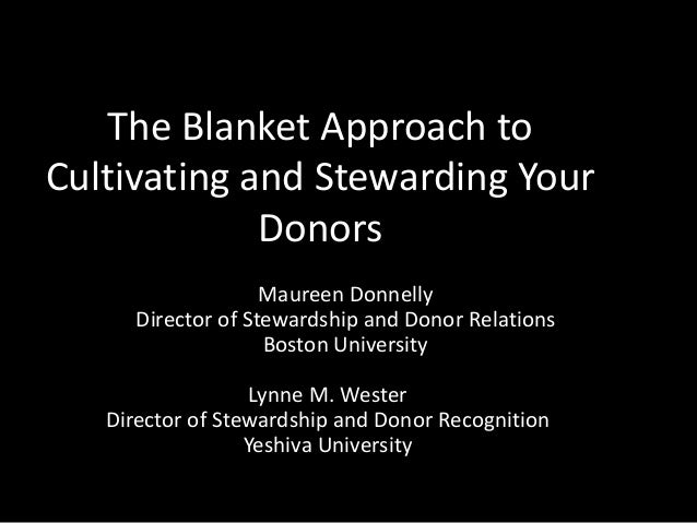 The Blanket Approach to Cultivating and Stewarding Your Donors Lynne M. Wester Director of Stewardship and Donor Recogniti...