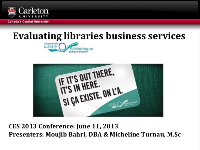 CES 2013 Conference: June 11, 2013 Presenters: Moujib Bahri, DBA & Micheline Turnau, M.Sc Evaluating libraries business se...