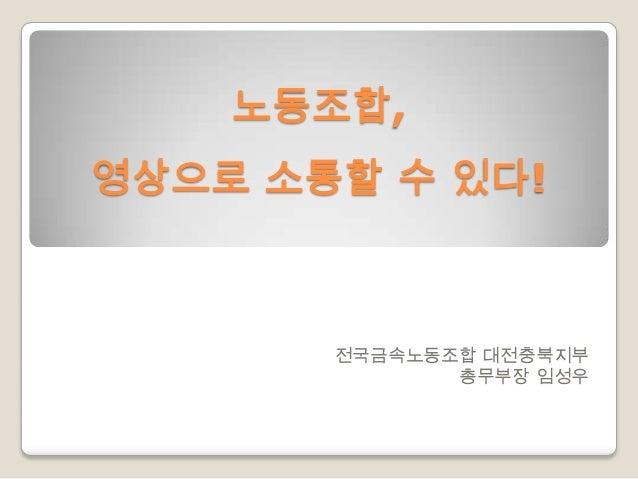 노동조합, 영상으로 소통할 수 있다!  전국금속노동조합 대전충북지부 총무부장 임성우