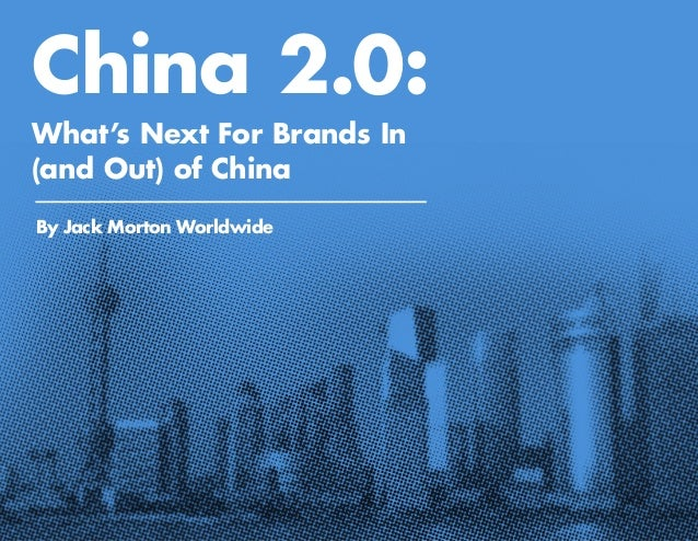 China 2.0: What's Next For Brands In (and Out) of China By Jack Morton Worldwide