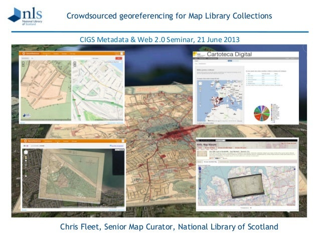 Crowdsourced georeferencing for Map Library Collections Chris Fleet, Senior Map Curator, National Library of Scotland CIGS...