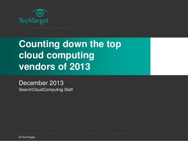 © TechTarget Counting down the top cloud computing vendors of 2013 December 2013 SearchCloudComputing Staff