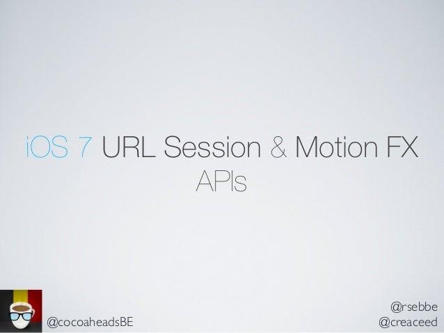 iOS 7 URL Session & Motion FX APIs @rsebbe @creaceed@cocoaheadsBE