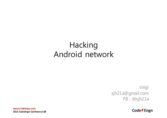 Hacking Android network singi sjh21a@gmail.com FB : @sjh21a www.CodeEngn.com 2013 CodeEngn Conference 08