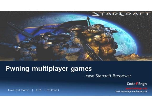 Pwning multiplayer games - case Starcraft-Broodwar Kwon Hyuk (pwn3r) | B10S | 2013/07/13 www.CodeEngn.com 2013 CodeEngn Co...