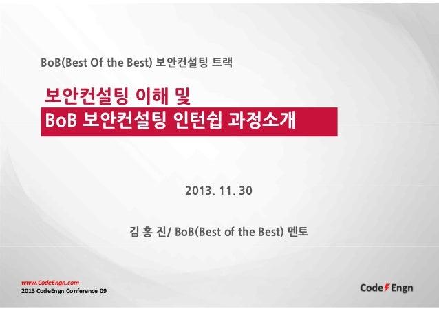BoB(Best Of the Best) 보안컨설팅 트랙  보안컨설팅 이해 및 BoB 보안컨설팅 인턴쉽 과정소개  2013. 11. 30  김 홍 진/ BoB(Best of the Best) 멘토  www.CodeEngn...