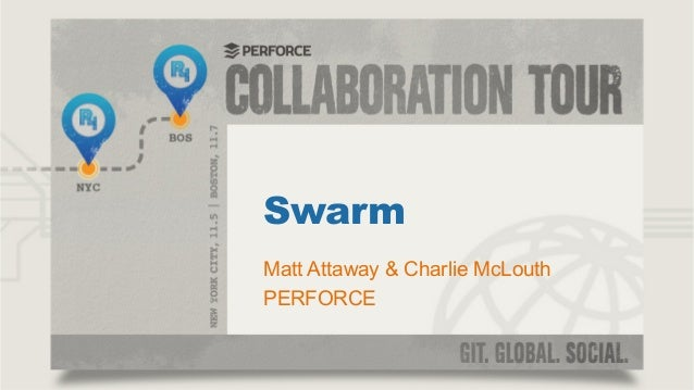 Swarm Matt Attaway & Charlie McLouth PERFORCE