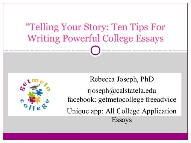 """Telling Your Story: Ten Tips For Writing Powerful College Essays  Rebecca Joseph, PhD rjoseph@calstatela.edu facebook: ge..."