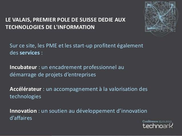 LE VALAIS, PREMIER POLE DE SUISSE DEDIE AUXTECHNOLOGIES DE LINFORMATION Sur ce site, les PME et les start-up profitent éga...