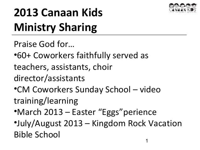 2013 Canaan Kids Ministry Sharing Praise God for… •60+ Coworkers faithfully served as teachers, assistants, choir director...