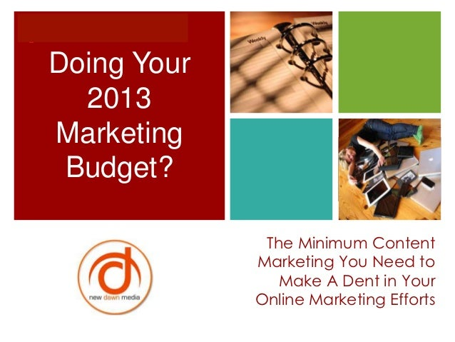 +    Doing Your      2013    Marketing     Budget?                  The Minimum Content                 Marketing You Need...