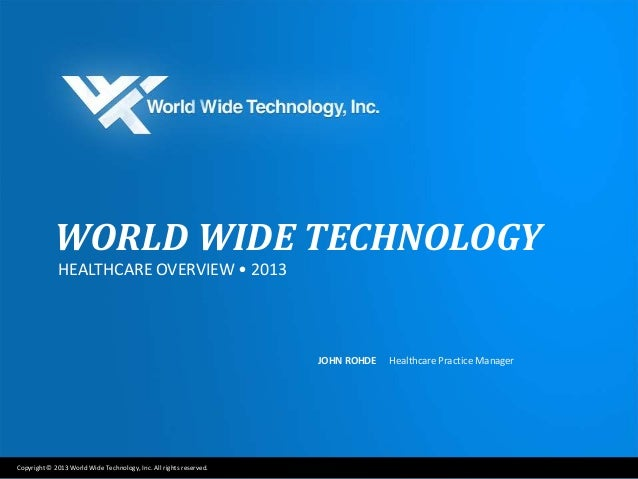 Copyright © 2013 World Wide Technology, Inc. All rights reserved.WORLD WIDE TECHNOLOGYHEALTHCARE OVERVIEW • 2013JOHN ROHDE...
