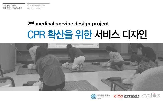 산업통상자원부 핚국디자읶짂흥원 주관 CPR dissemination Service design 의료 서비스 디자읶 2차 사업 보고 2nd medical service design project CPR 확산을 위핚 서비스...