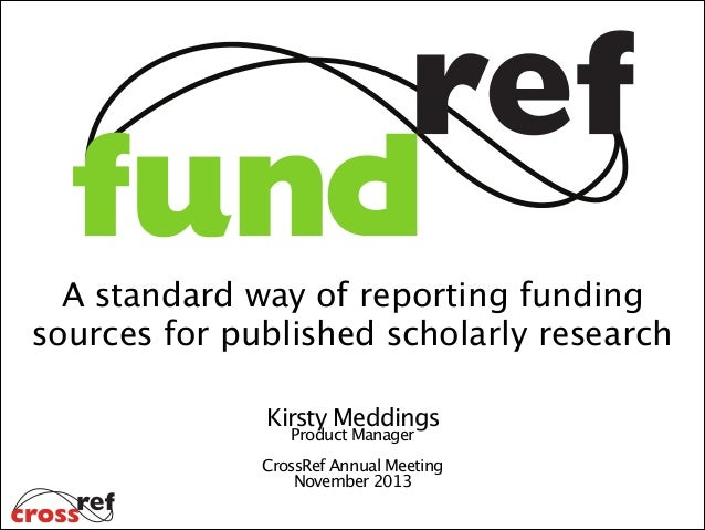 A standard way of reporting funding  sources for published scholarly research Kirsty Meddings  Product Manager ! CrossRef ...