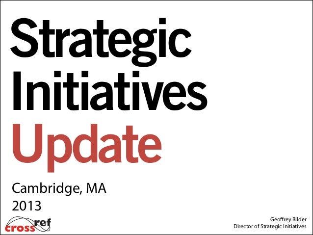 Strategic Initiatives Update Cambridge, MA 2013 Geoffrey Bilder Director of Strategic Initiatives