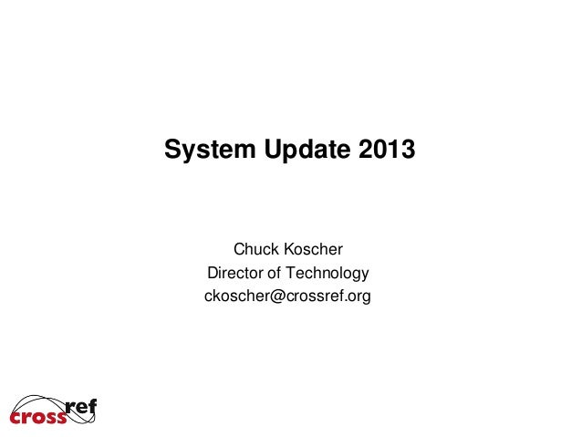 System Update 2013  Chuck Koscher Director of Technology ckoscher@crossref.org